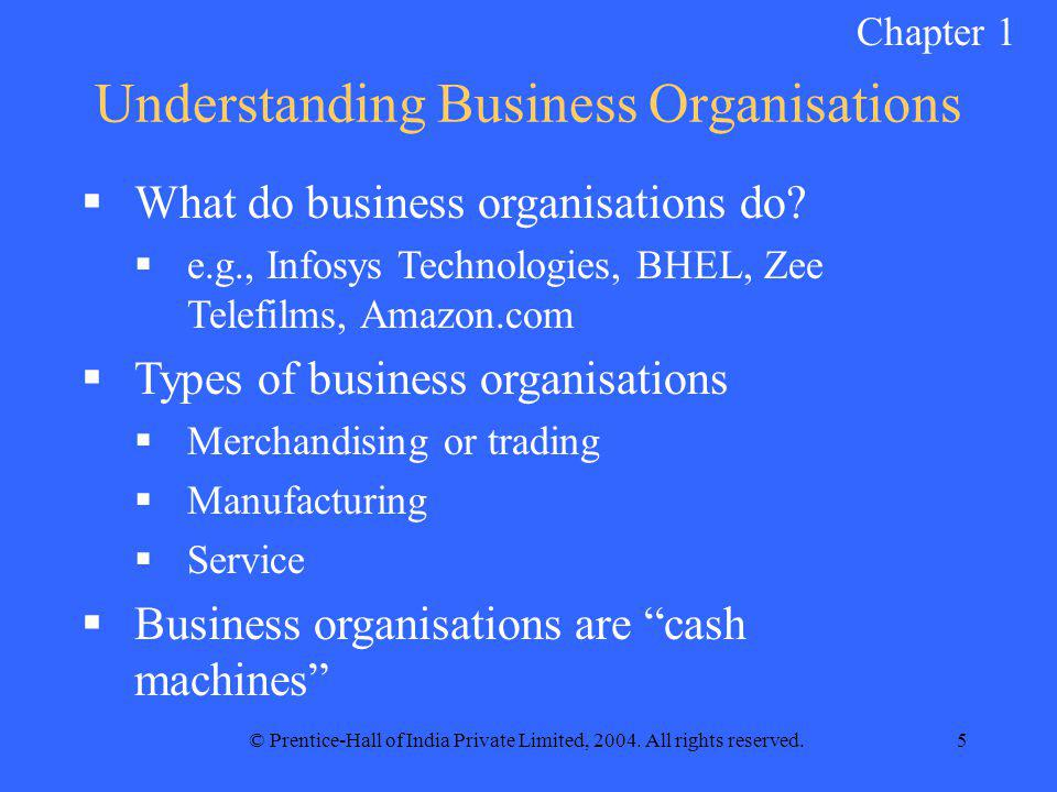 © Prentice-Hall of India Private Limited, 2004. All rights reserved.5 Understanding Business Organisations  What do business organisations do?  e.g.