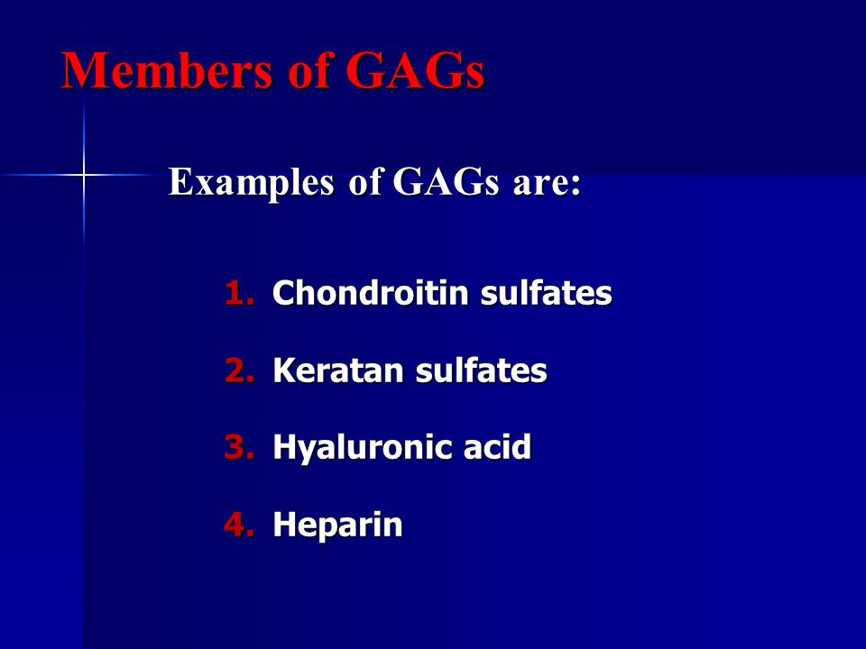 Examples of GAGs are: 1.Chondroitin sulfates 2.Keratan sulfates 3.Hyaluronic acid 4.Heparin Members of GAGs