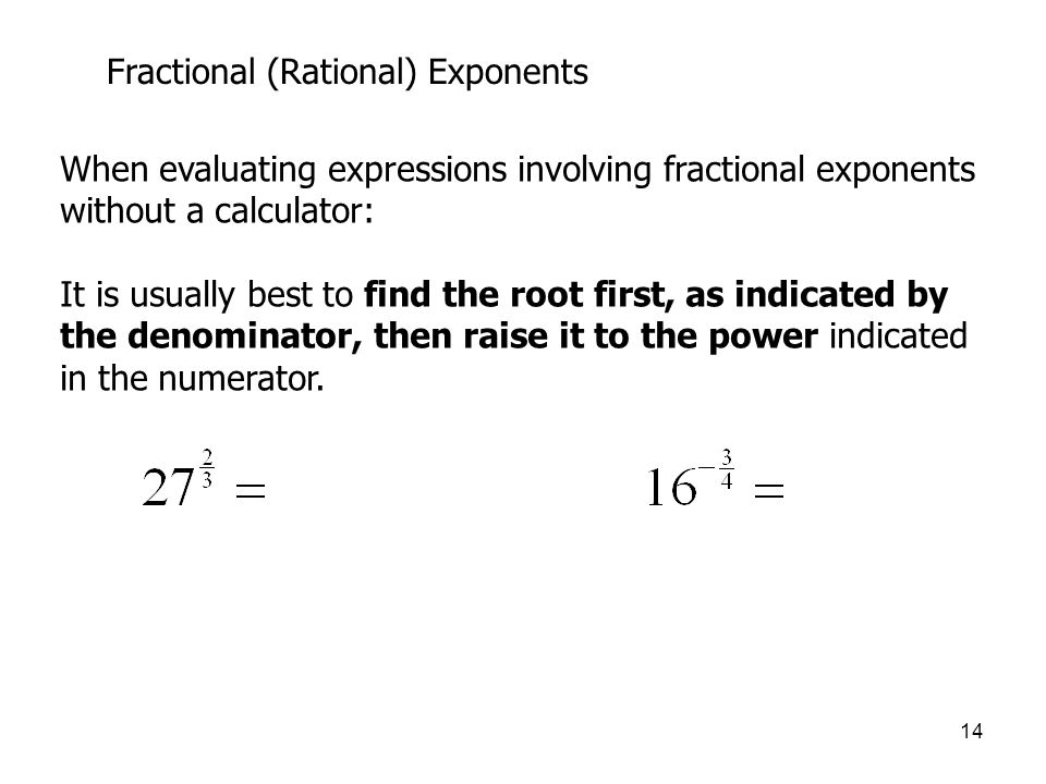 14 Fractional (Rational) Exponents When evaluating expressions involving fractional exponents without a calculator: It is usually best to find the root first, as indicated by the denominator, then raise it to the power indicated in the numerator.