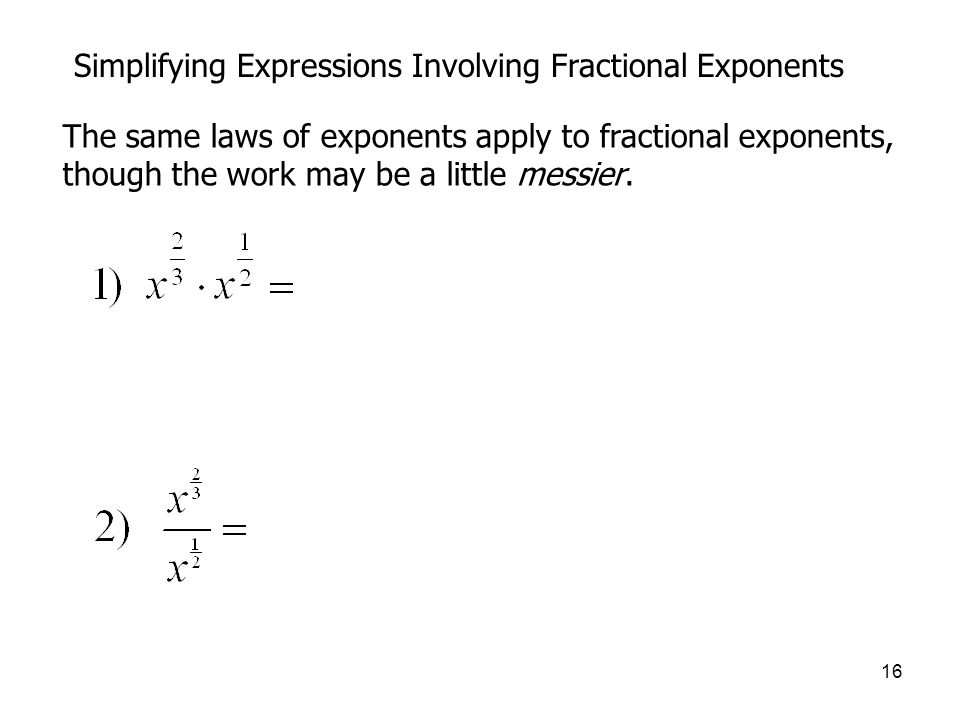 16 Simplifying Expressions Involving Fractional Exponents The same laws of exponents apply to fractional exponents, though the work may be a little messier.