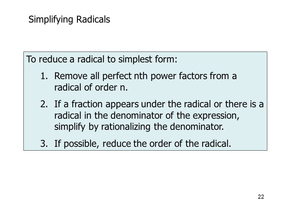 22 Simplifying Radicals To reduce a radical to simplest form: 1.Remove all perfect nth power factors from a radical of order n.