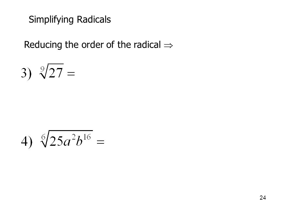 24 Simplifying Radicals Reducing the order of the radical 
