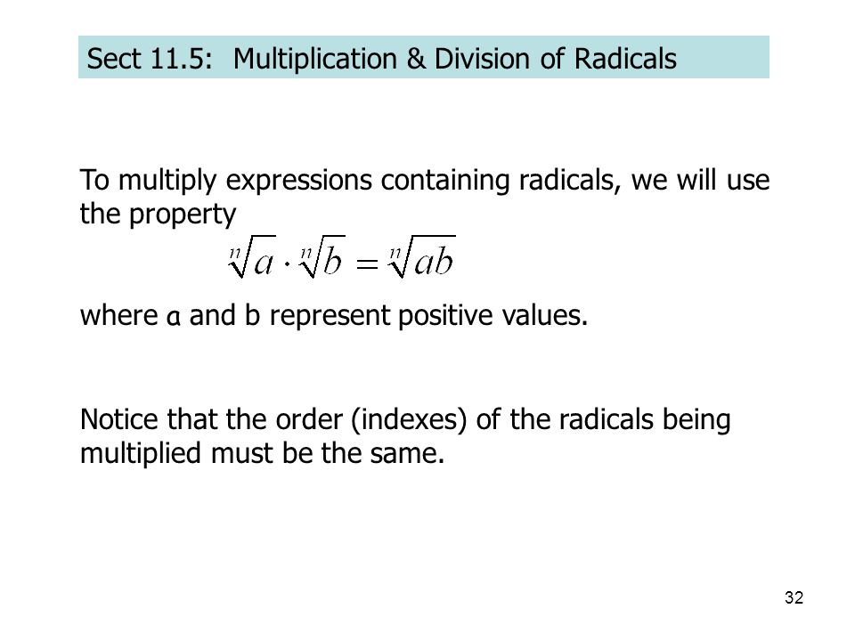 32 Sect 11.5: Multiplication & Division of Radicals To multiply expressions containing radicals, we will use the property where a and b represent positive values.