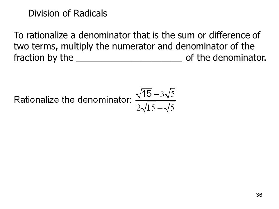36 Division of Radicals To rationalize a denominator that is the sum or difference of two terms, multiply the numerator and denominator of the fraction by the _____________________ of the denominator.