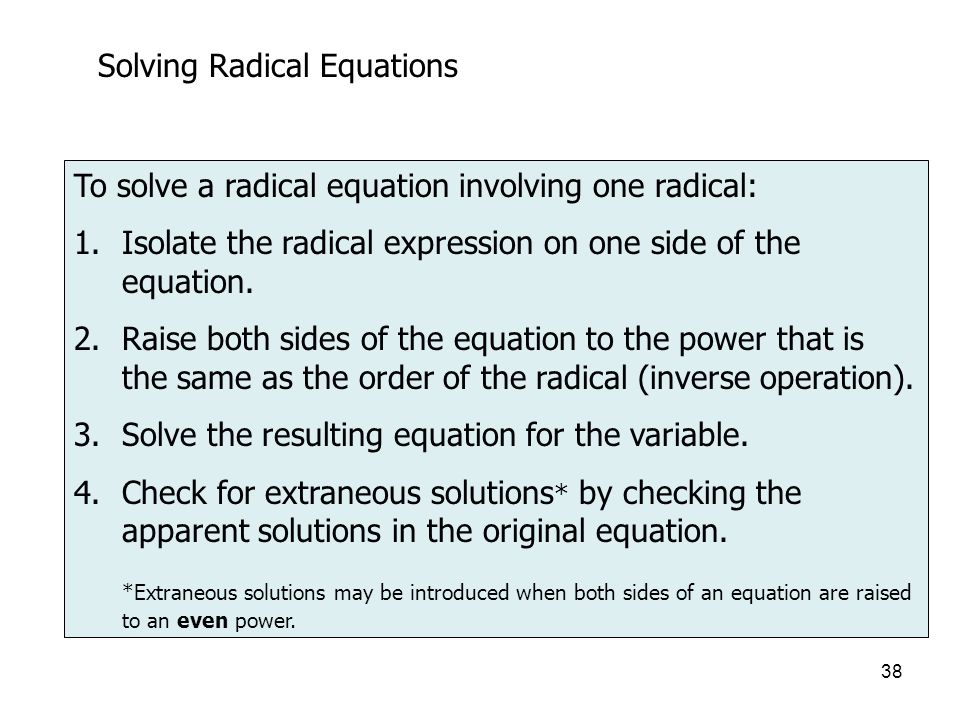 38 Solving Radical Equations To solve a radical equation involving one radical: 1.Isolate the radical expression on one side of the equation.