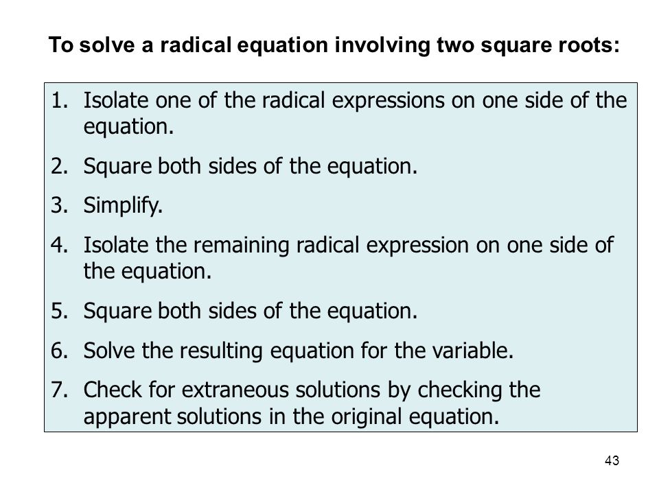 43 To solve a radical equation involving two square roots: 1.Isolate one of the radical expressions on one side of the equation.