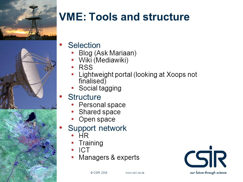 Slide 12 © CSIR 2006 www.csir.co.za VME: Tools and structure Selection Blog (Ask Mariaan) Wiki (Mediawiki) RSS Lightweight portal (looking at Xoops no