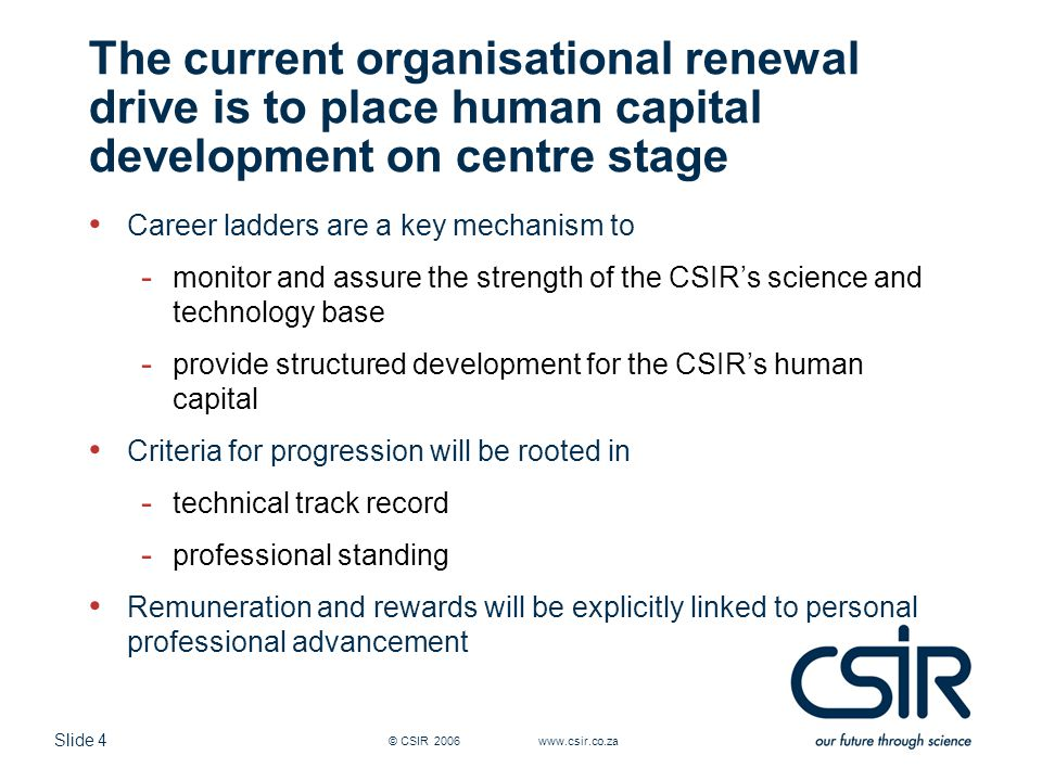Slide 4 © CSIR 2006 www.csir.co.za The current organisational renewal drive is to place human capital development on centre stage Career ladders are a