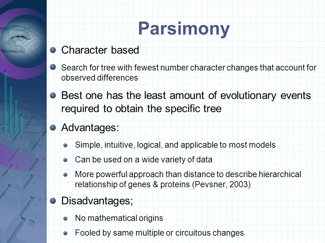 Character based Search for tree with fewest number character changes that account for observed differences Best one has the least amount of evolutionary events required to obtain the specific tree Advantages: Simple, intuitive, logical, and applicable to most models Can be used on a wide variety of data More powerful approach than distance to describe hierarchical relationship of genes & proteins (Pevsner, 2003) Disadvantages; No mathematical origins Fooled by same multiple or circuitous changes