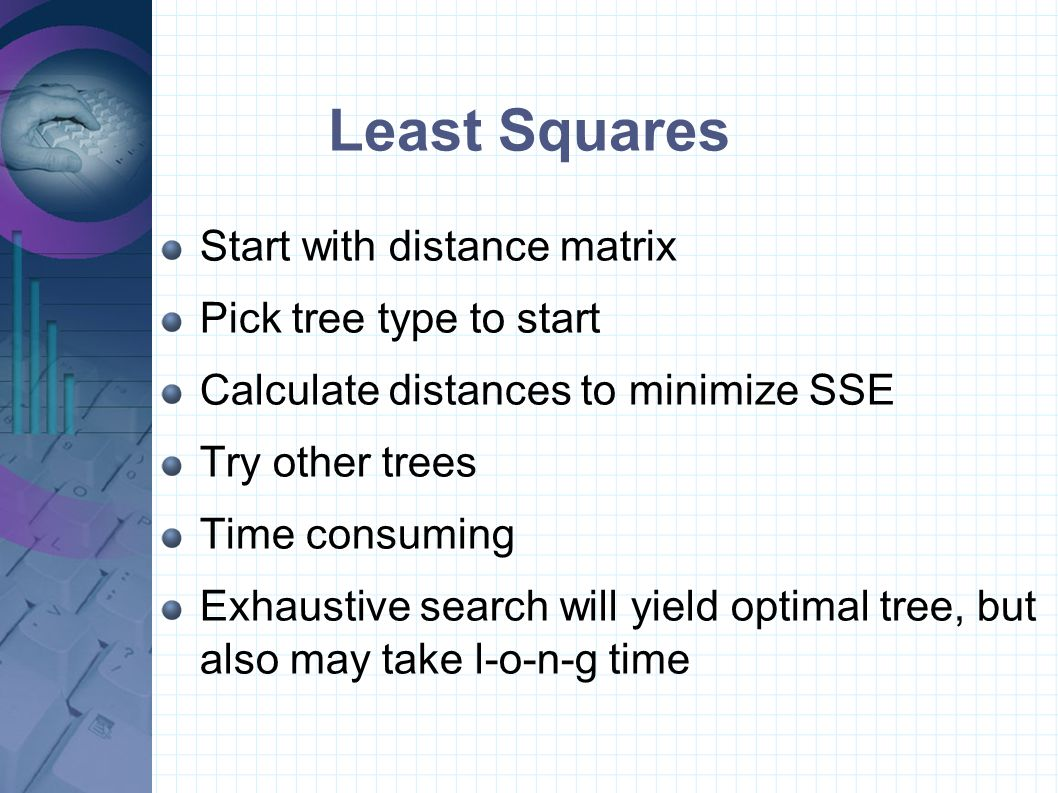 Least Squares Start with distance matrix Pick tree type to start Calculate distances to minimize SSE Try other trees Time consuming Exhaustive search will yield optimal tree, but also may take l-o-n-g time