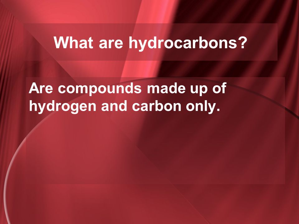 What are hydrocarbons? Are compounds made up of hydrogen and carbon only.