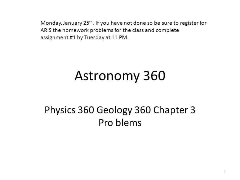 Astronomy 360 Physics 360 Geology 360 Chapter 3 Pro blems 1 Monday, January 25 th. If you have not done so be sure to register for ARIS the homework p