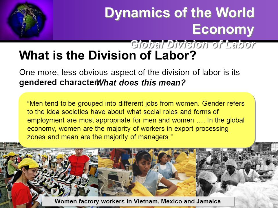 What is the Division of Labor? One more, less obvious aspect of the division of labor is its gendered character: Dynamics of the World Economy Global