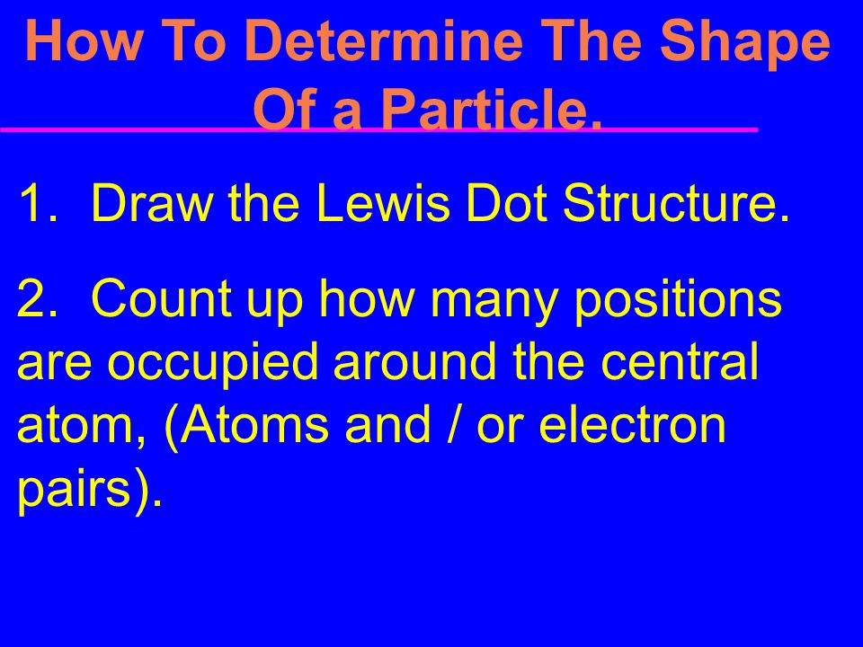 How To Determine The Shape Of a Particle. 1. Draw the Lewis Dot Structure. 2. Count up how many positions are occupied around the central atom, (Atoms