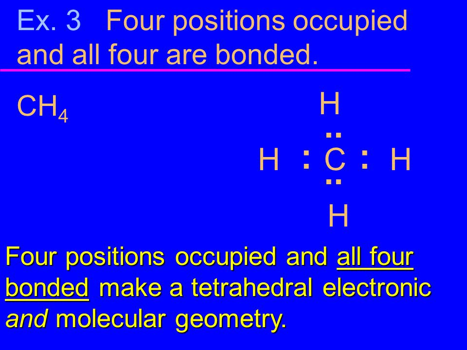 Ex. 3 Four positions occupied and all four are bonded. CH 4 H H C H H :.. : Four positions occupied and all four bonded make a tetrahedral electronic