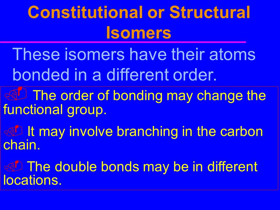 Constitutional or Structural Isomers These isomers have their atoms bonded in a different order.. The order of bonding may change the functional group