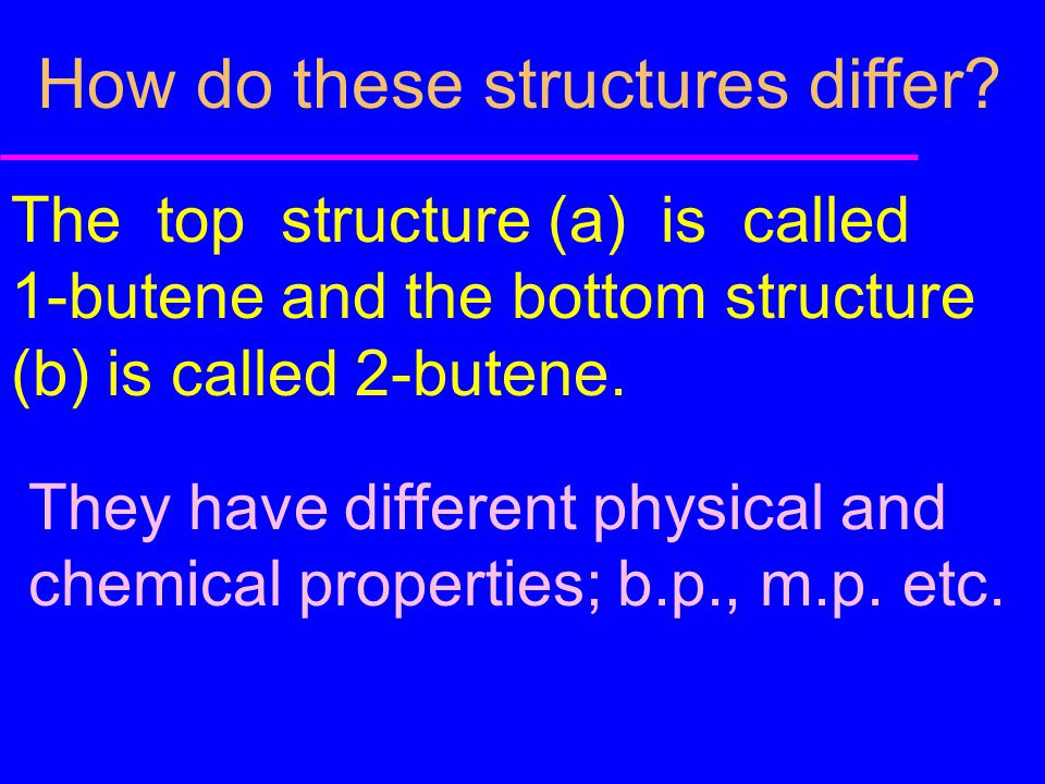 How do these structures differ? The top structure (a) is called 1-butene and the bottom structure (b) is called 2-butene. They have different physical