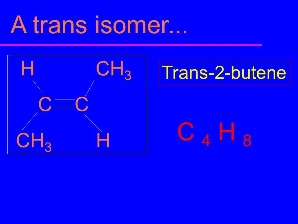 H CH 3 C C CH 3 H Trans-2-butene A trans isomer... C 4 H 8