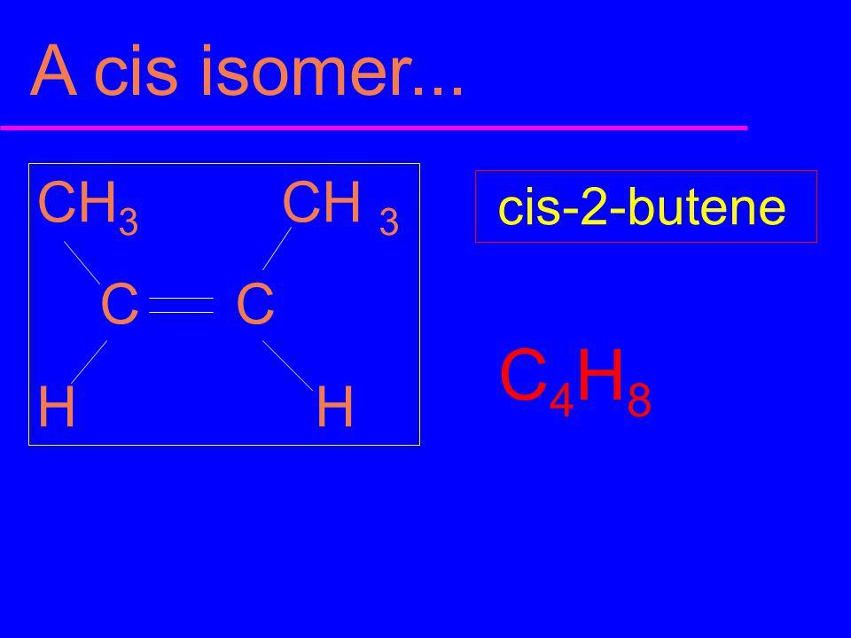 A cis isomer... CH 3 C C H cis-2-butene C4H8C4H8