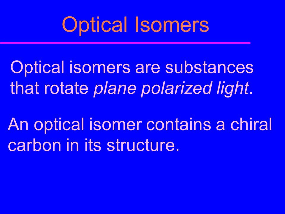 Optical Isomers Optical isomers are substances that rotate plane polarized light. An optical isomer contains a chiral carbon in its structure.