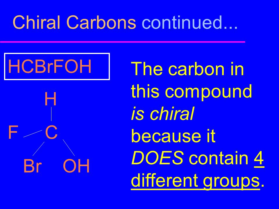 Chiral Carbons continued... HCBrFOH H F C Br OH The carbon in this compound is chiral because it DOES contain 4 different groups.