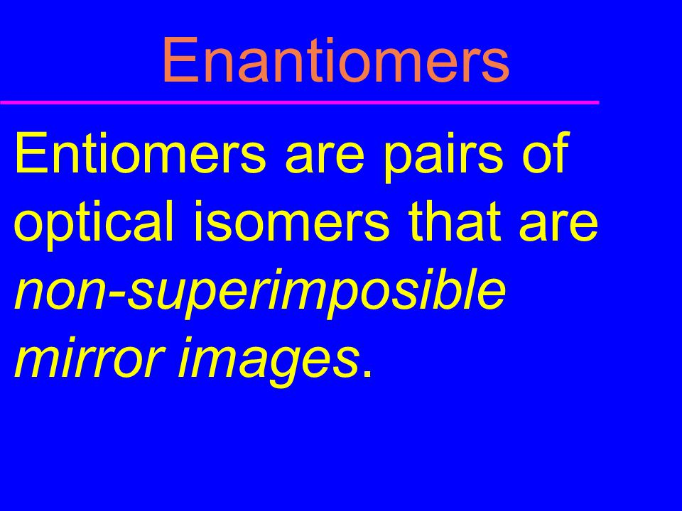Enantiomers Entiomers are pairs of optical isomers that are non-superimposible mirror images.