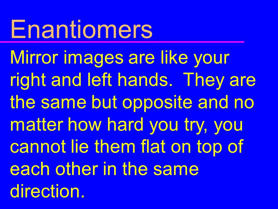 Enantiomers Mirror images are like your right and left hands. They are the same but opposite and no matter how hard you try, you cannot lie them flat