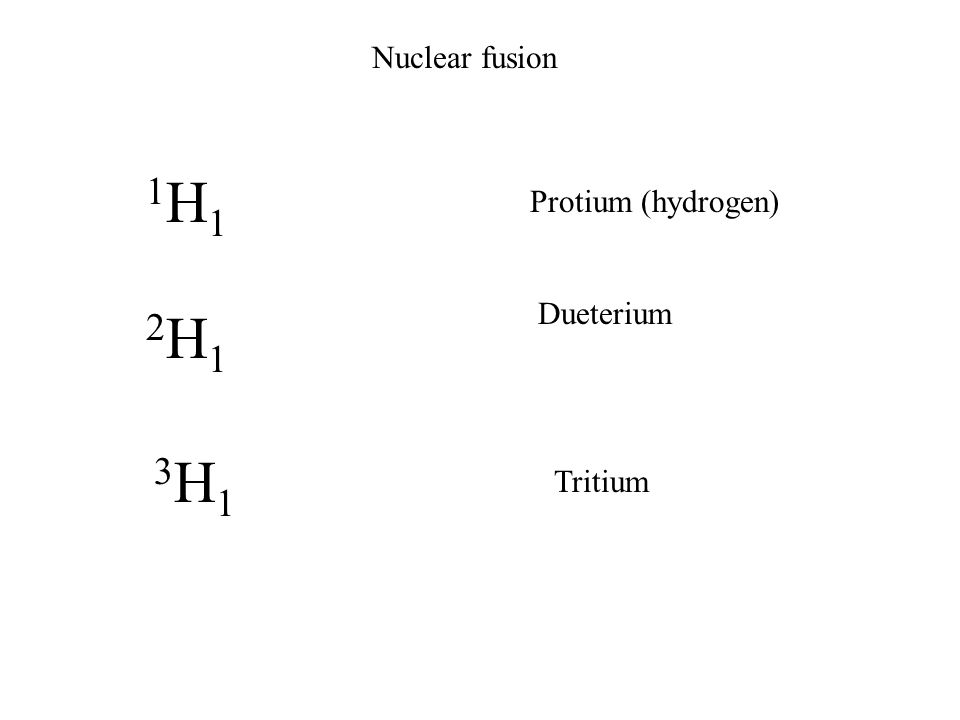 Nuclear fusion 1H11H1 2H12H1 3H13H1 Protium (hydrogen) Dueterium Tritium