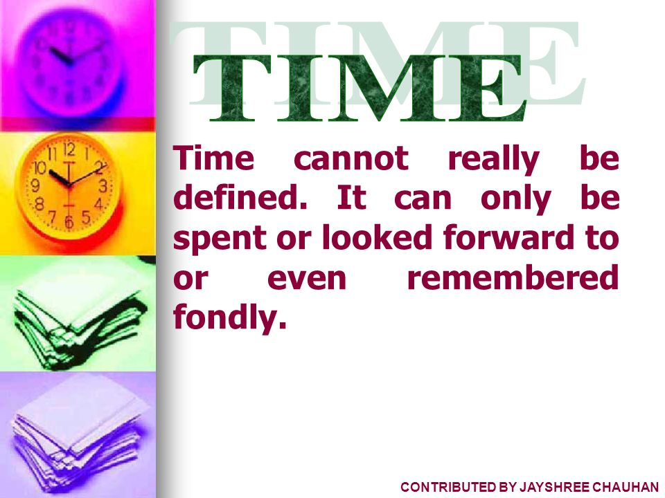 Time cannot really be defined. It can only be spent or looked forward to or even remembered fondly. CONTRIBUTED BY JAYSHREE CHAUHAN