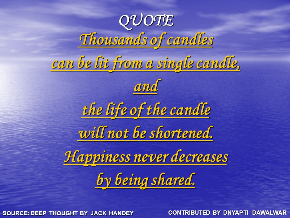 QUOTE Thousands of candles Thousands of candles can be lit from a single candle, can be lit from a single candle, and the life of the candle the life