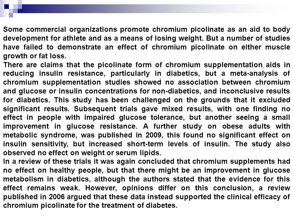 Some commercial organizations promote chromium picolinate as an aid to body development for athlete and as a means of losing weight. But a number of s