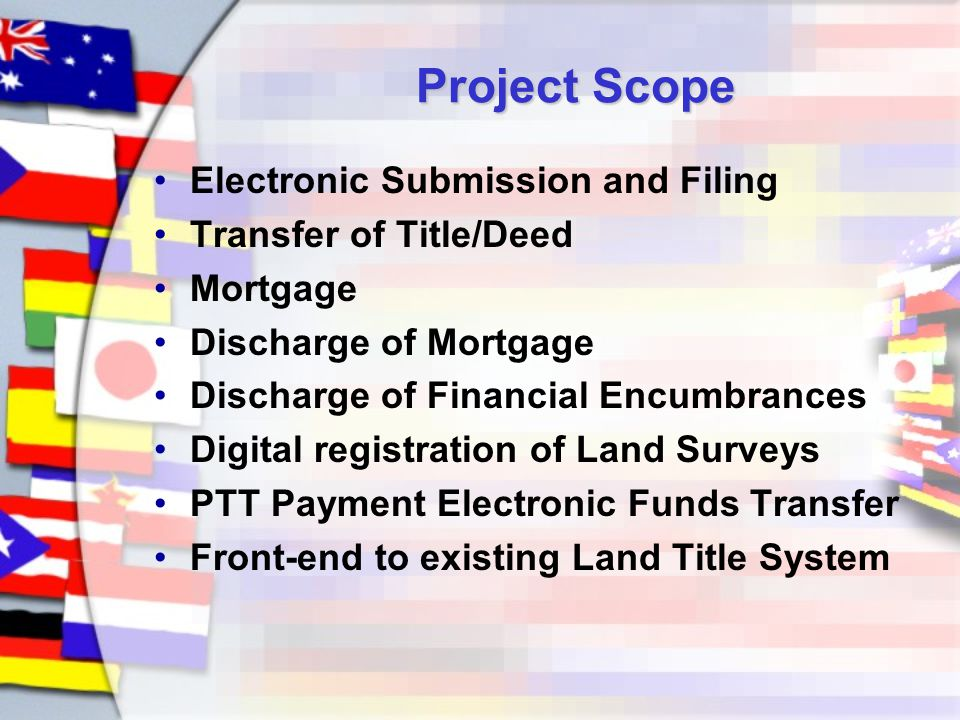 Project Scope Electronic Submission and Filing Transfer of Title/Deed Mortgage Discharge of Mortgage Discharge of Financial Encumbrances Digital registration of Land Surveys PTT Payment Electronic Funds Transfer Front-end to existing Land Title System