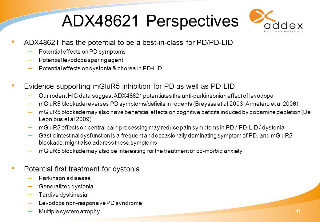 11 ADX48621 Perspectives ADX48621 has the potential to be a best-in-class for PD/PD-LID – Potential effects on PD symptoms – Potential levodopa sparing agent – Potential effects on dystonia & chorea in PD-LID Evidence supporting mGluR5 inhibition for PD as well as PD-LID – Our rodent HIC data suggest ADX48621 potentiates the anti-parkinsonian effect of levodopa – mGluR5 blockade reverses PD symptoms/deficits in rodents (Breysse et al 2003, Armetero et al 2006) – mGluR5 blockade may also have beneficial effects on cognitive deficits induced by dopamine depletion (De Leonibus et al 2009) – mGluR5 effects on central pain processing may reduce pain symptoms in PD / PD-LID / dystonia – Gastrointestinal dysfunction is a frequent and occasionally dominating symptom of PD, and mGluR5 blockade, might also address these symptoms – mGluR5 blockade may also be interesting for the treatment of co-morbid anxiety Potential first treatment for dystonia – Parkinson's disease – Generalized dystonia – Tardive dyskinesia – Levodopa non-responsive PD syndrome – Multiple system atrophy