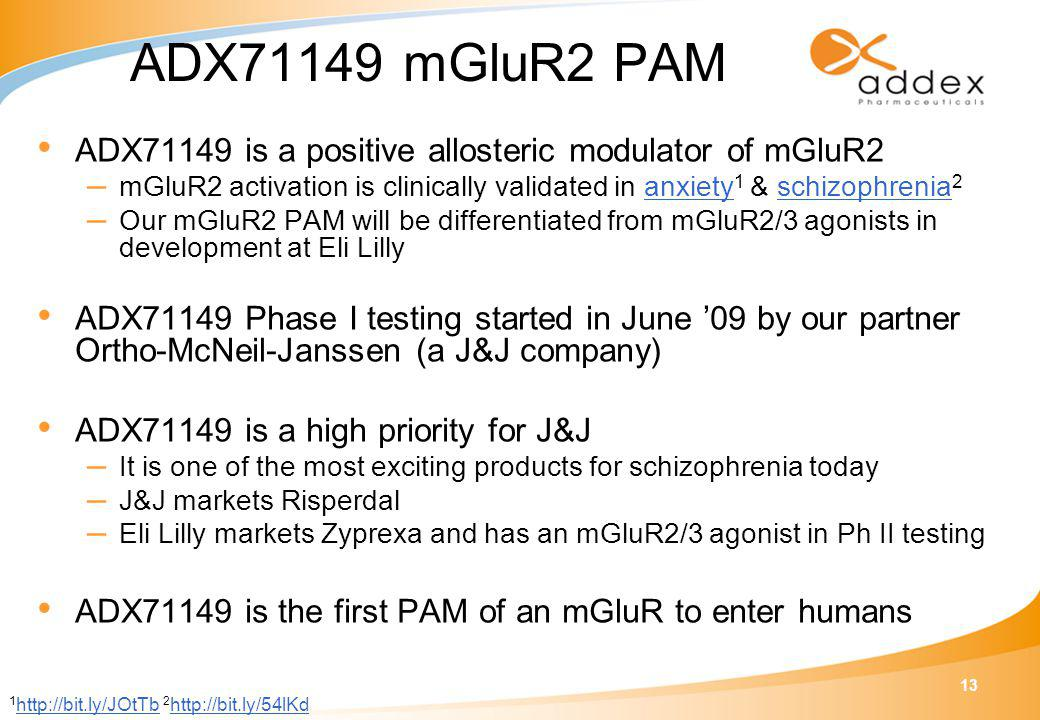 13 ADX71149 mGluR2 PAM ADX71149 is a positive allosteric modulator of mGluR2 – mGluR2 activation is clinically validated in anxiety 1 & schizophrenia 2anxietyschizophrenia – Our mGluR2 PAM will be differentiated from mGluR2/3 agonists in development at Eli Lilly ADX71149 Phase I testing started in June '09 by our partner Ortho-McNeil-Janssen (a J&J company) ADX71149 is a high priority for J&J – It is one of the most exciting products for schizophrenia today – J&J markets Risperdal – Eli Lilly markets Zyprexa and has an mGluR2/3 agonist in Ph II testing ADX71149 is the first PAM of an mGluR to enter humans 1 http://bit.ly/JOtTb 2 http://bit.ly/54lKd http://bit.ly/JOtTb http://bit.ly/54lKd