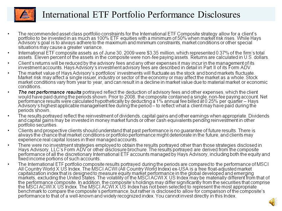 From 2/1/06 - Fund YTD* 2008 2007 12/31/06** American EuroPacific Growth 12.57% -40.5% 19.0% 14.97% Templeton Foreign 18.24% -46.1% 17.2% 14.03% Aim Intl Growth Fund 11.04% -40.0% 14.0% 18.77% Vanguard Int'l Growth 14.02% -44.83% 16.2% 17.82% Dodge & Cox Int Stock 16.07% -46.0 % 11.0% 20.16% Hays International ETF Portfolio (net) 19.67% -44.45% 29.31% 17.23% * Through 6/30/2009.