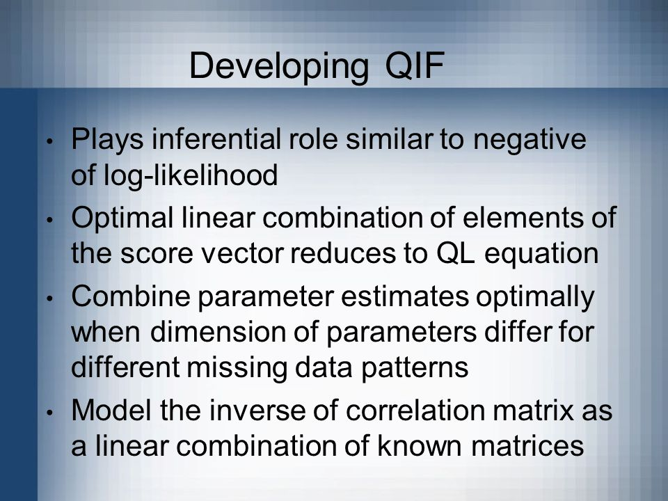 Developing QIF Plays inferential role similar to negative of log-likelihood Optimal linear combination of elements of the score vector reduces to QL equation Combine parameter estimates optimally when dimension of parameters differ for different missing data patterns Model the inverse of correlation matrix as a linear combination of known matrices