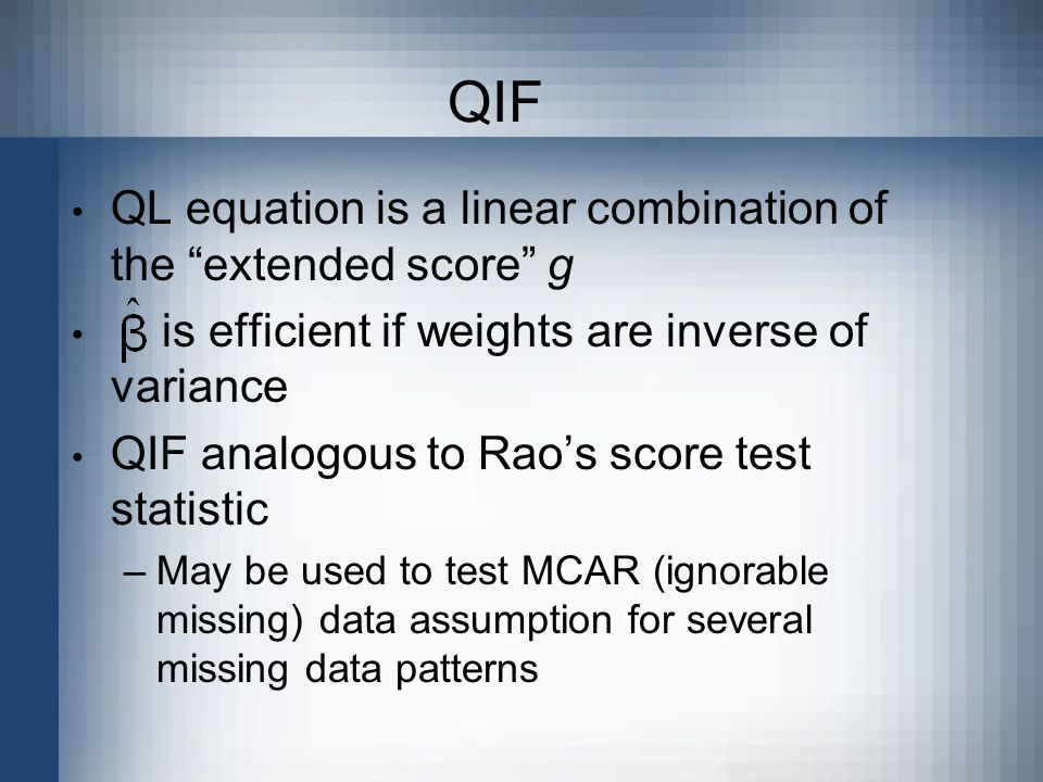QIF QL equation is a linear combination of the extended score g is efficient if weights are inverse of variance QIF analogous to Rao's score test statistic –May be used to test MCAR (ignorable missing) data assumption for several missing data patterns