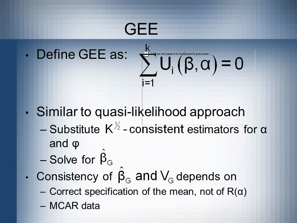 GEE Define GEE as: Similar to quasi-likelihood approach –Substitute estimators for α and φ –Solve for Consistency of depends on –Correct specification of the mean, not of R(α) –MCAR data