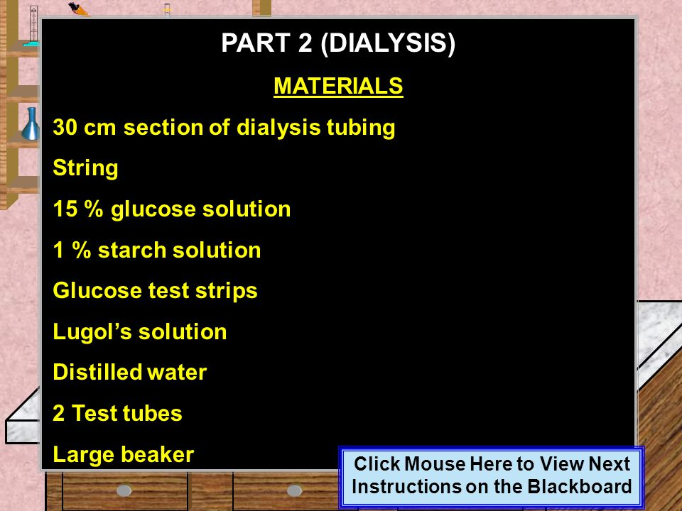 Click Mouse Here to View Next Instructions on the Blackboard A solution of glucose and starch will be placed inside a bag of dialysis tubing. Distille