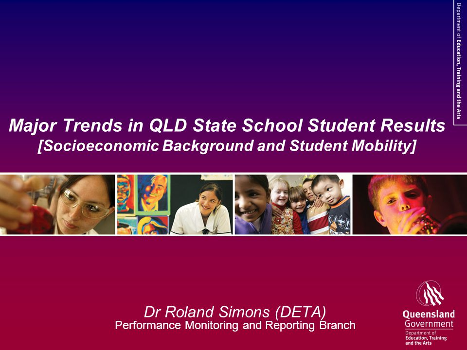 Major Trends in QLD State School Student Results [Socioeconomic Background and Student Mobility] Dr Roland Simons (DETA) Performance Monitoring and Reporting Branch