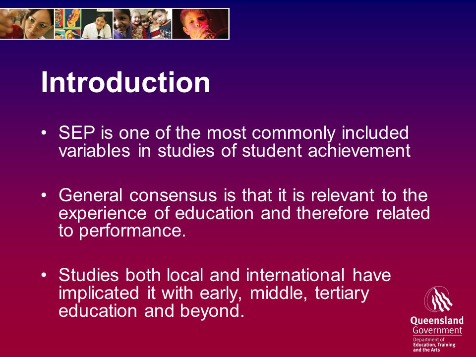 Introduction SEP is one of the most commonly included variables in studies of student achievement General consensus is that it is relevant to the experience of education and therefore related to performance.