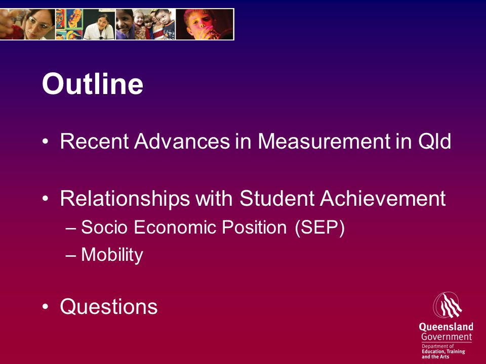 Outline Recent Advances in Measurement in Qld Relationships with Student Achievement –Socio Economic Position (SEP) –Mobility Questions