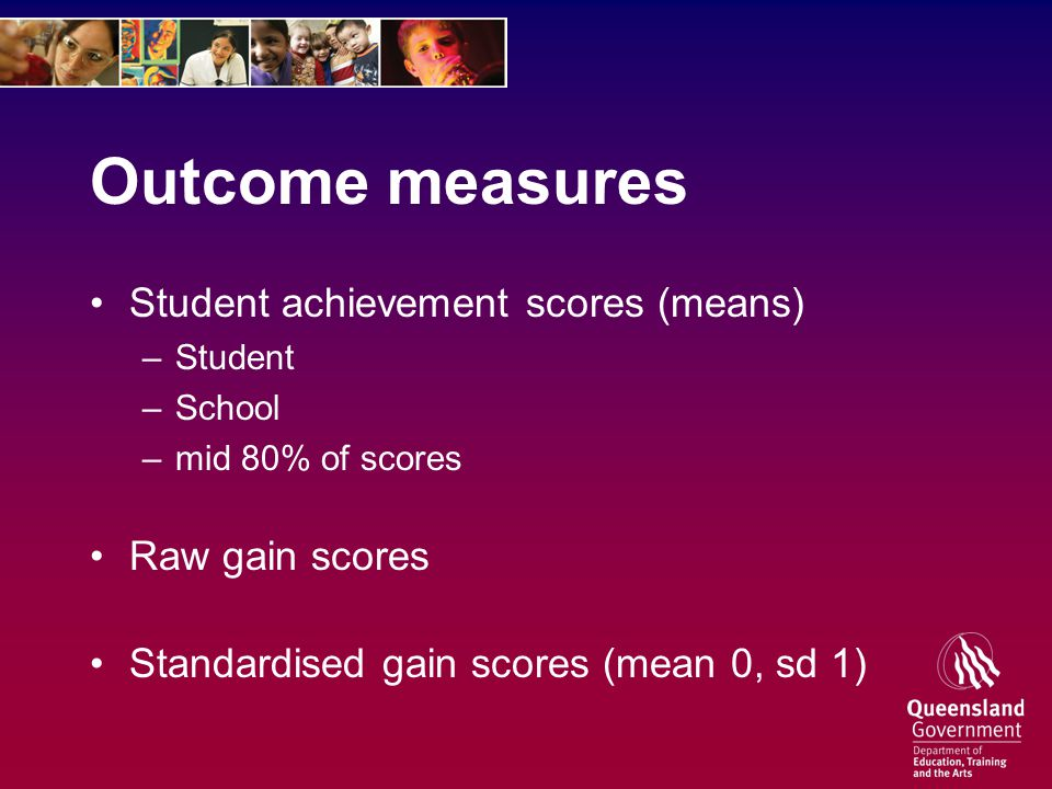 Outcome measures Student achievement scores (means) –Student –School –mid 80% of scores Raw gain scores Standardised gain scores (mean 0, sd 1)