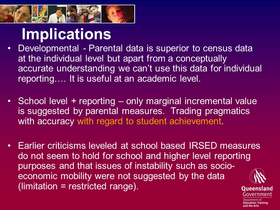 Implications Developmental - Parental data is superior to census data at the individual level but apart from a conceptually accurate understanding we can't use this data for individual reporting….