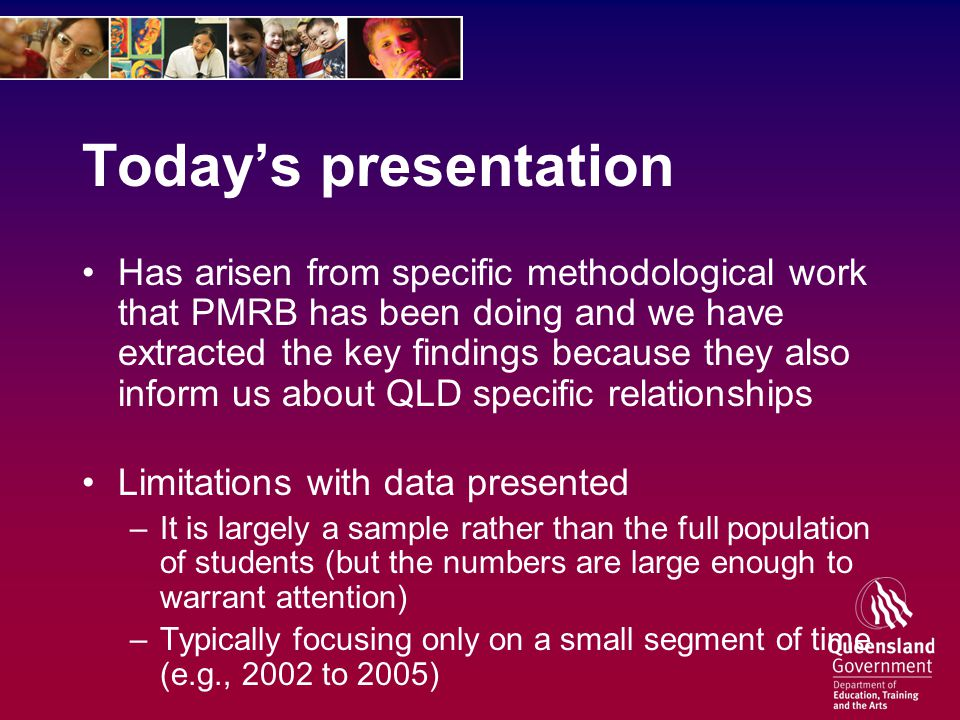 Today's presentation Has arisen from specific methodological work that PMRB has been doing and we have extracted the key findings because they also inform us about QLD specific relationships Limitations with data presented –It is largely a sample rather than the full population of students (but the numbers are large enough to warrant attention) –Typically focusing only on a small segment of time (e.g., 2002 to 2005)
