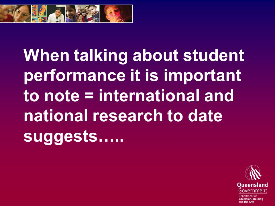 When talking about student performance it is important to note = international and national research to date suggests…..