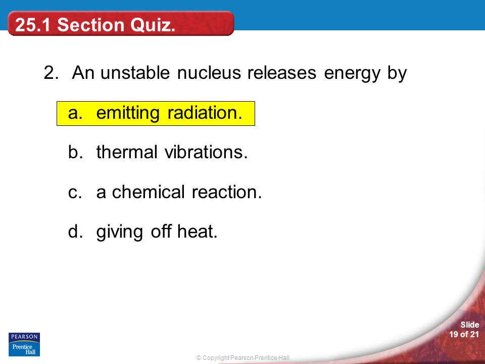 © Copyright Pearson Prentice Hall Slide 19 of 21 25.1 Section Quiz. 2.An unstable nucleus releases energy by a.emitting radiation. b.thermal vibration