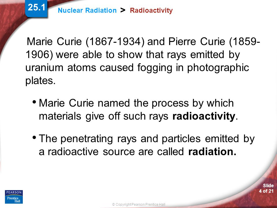 Slide 4 of 21 © Copyright Pearson Prentice Hall Nuclear Radiation > Radioactivity Marie Curie (1867-1934) and Pierre Curie (1859- 1906) were able to s