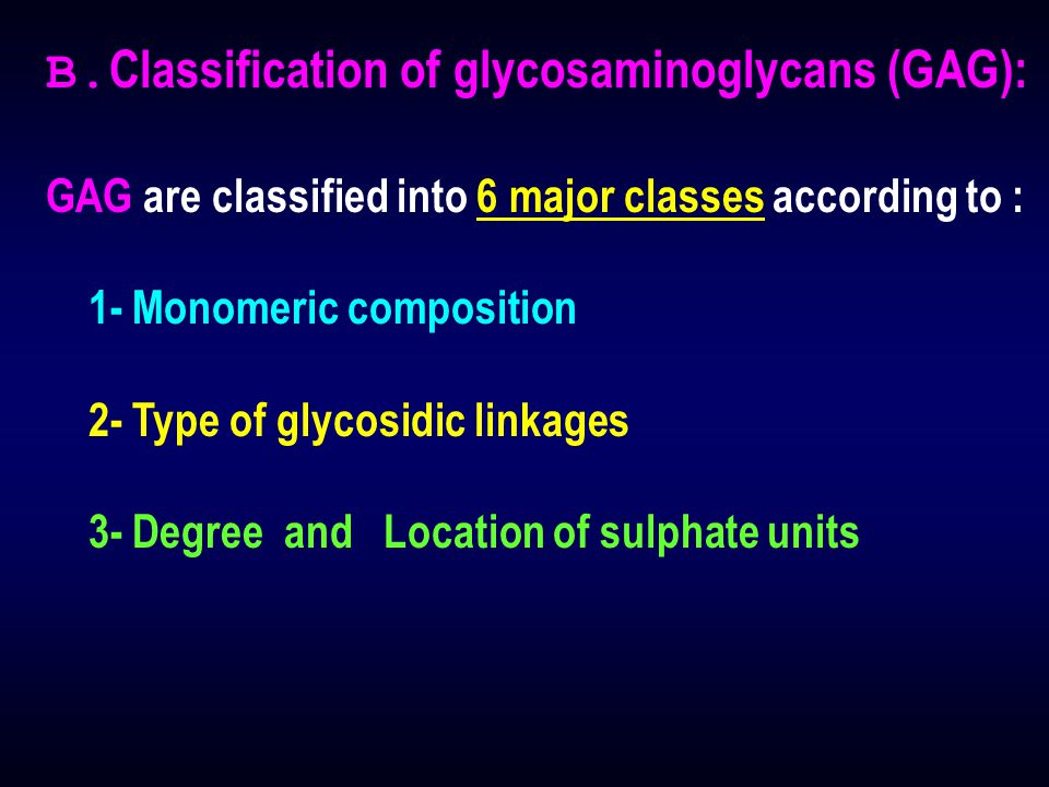 B. Classification of glycosaminoglycans (GAG): GAG are classified into 6 major classes according to : 1- Monomeric composition 2- Type of glycosidic l