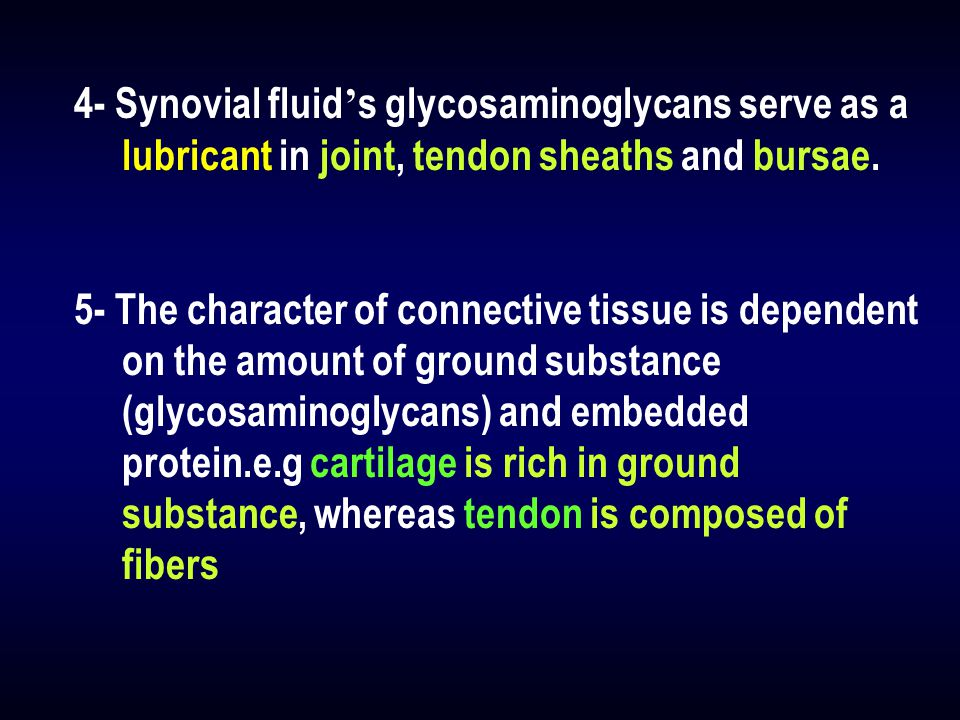 4- Synovial fluid ' s glycosaminoglycans serve as a lubricant in joint, tendon sheaths and bursae. 5- The character of connective tissue is dependent